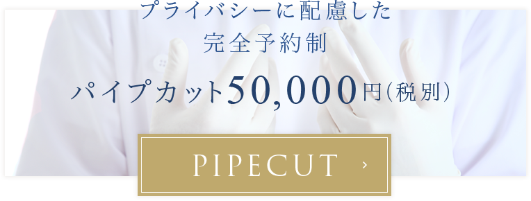 プライバシーに配慮した完全予約制パイプカット50,000円(税別)